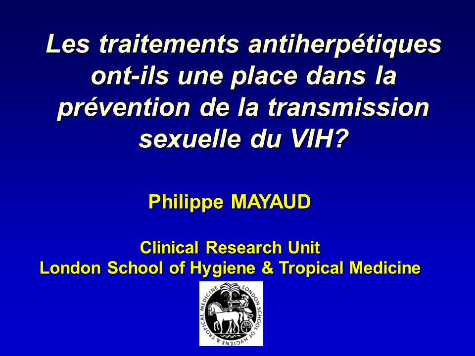 Les traitements antiherpétiques ont-ils une place dans la prévention de la transmission sexuelle du VIH? Philippe MAYAUD Clinical Research Unit London