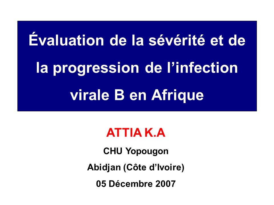 Évaluation de la sévérité et de la progression de linfection virale B en Afrique ATTIA K.A CHU Yopougon Abidjan (Côte dIvoire) 05 Décembre 2007