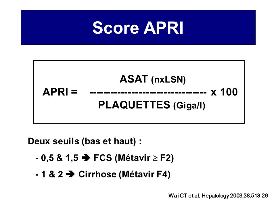 Score APRI ASAT (nxLSN) APRI = --------------------------------- x 100 PLAQUETTES (Giga/l) Deux seuils (bas et haut) : - 0,5 & 1,5 FCS (Métavir F2) -