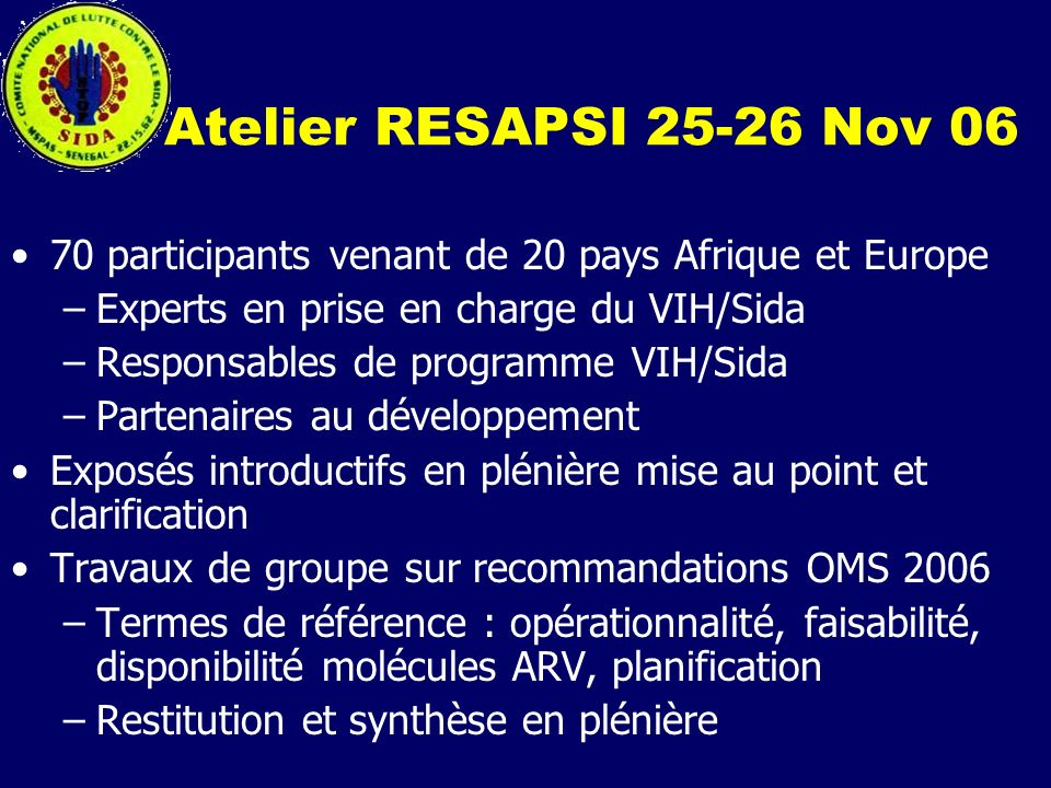 Atelier RESAPSI 25-26 Nov 06 70 participants venant de 20 pays Afrique et Europe –Experts en prise en charge du VIH/Sida –Responsables de programme VI