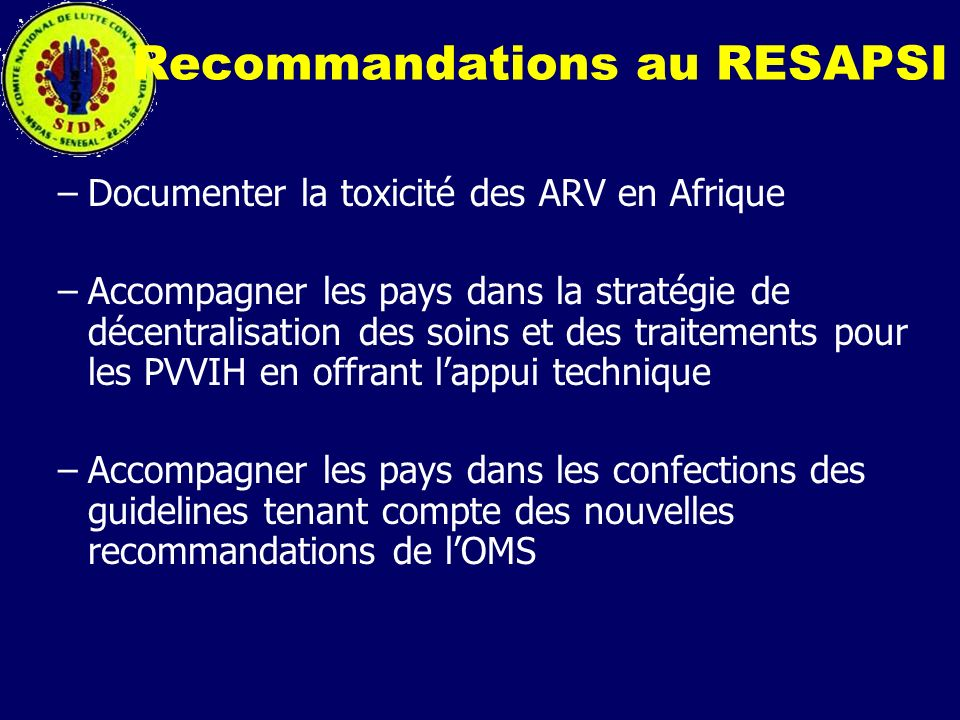 Recommandations au RESAPSI –Documenter la toxicité des ARV en Afrique –Accompagner les pays dans la stratégie de décentralisation des soins et des tra