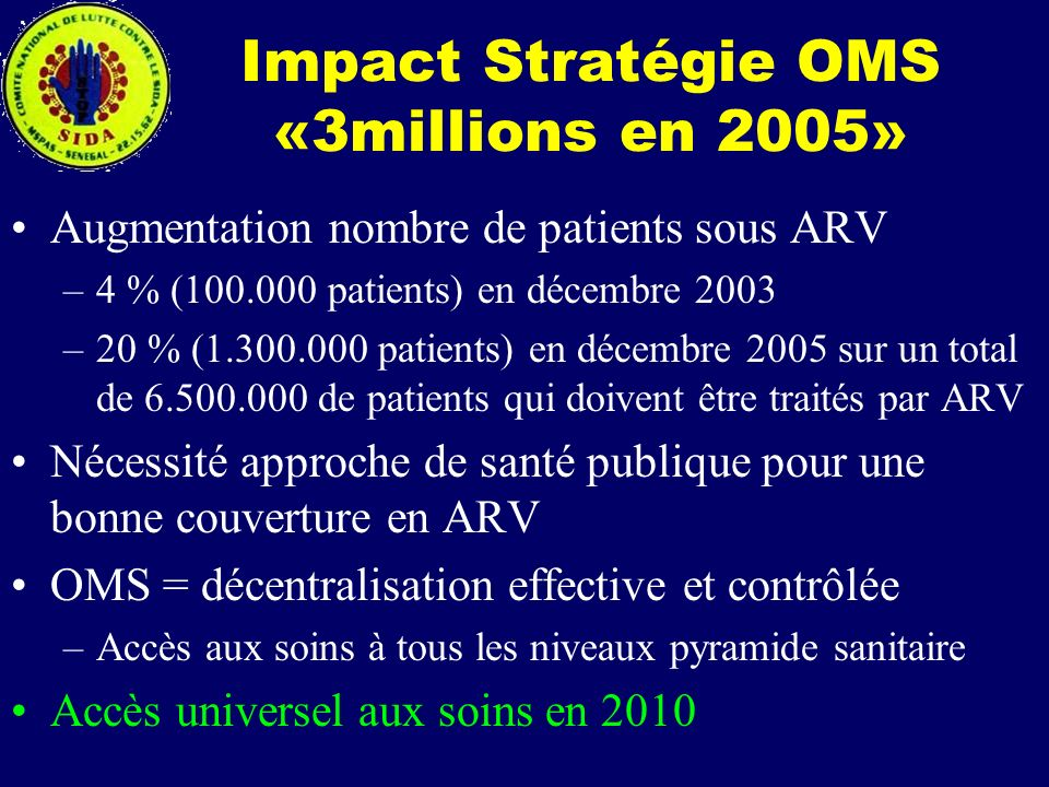 Impact Stratégie OMS «3millions en 2005» Augmentation nombre de patients sous ARV –4 % (100.000 patients) en décembre 2003 –20 % (1.300.000 patients)