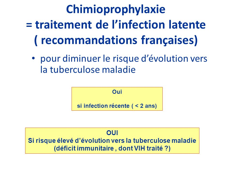 Chimioprophylaxie = traitement de linfection latente ( recommandations françaises) pour diminuer le risque dévolution vers la tuberculose maladie Oui