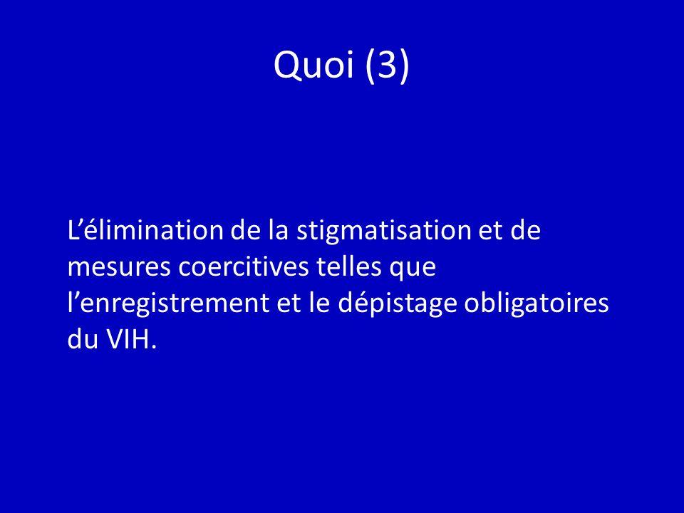 Quoi (3) Lélimination de la stigmatisation et de mesures coercitives telles que lenregistrement et le dépistage obligatoires du VIH.