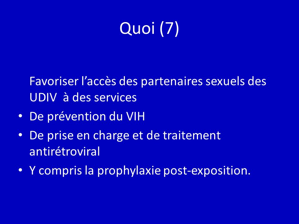 Quoi (7) Favoriser laccès des partenaires sexuels des UDIV à des services De prévention du VIH De prise en charge et de traitement antirétroviral Y compris la prophylaxie post-exposition.