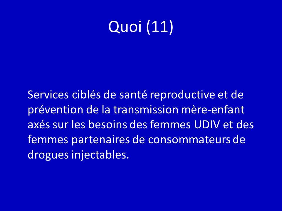 Quoi (11) Services ciblés de santé reproductive et de prévention de la transmission mère-enfant axés sur les besoins des femmes UDIV et des femmes partenaires de consommateurs de drogues injectables.