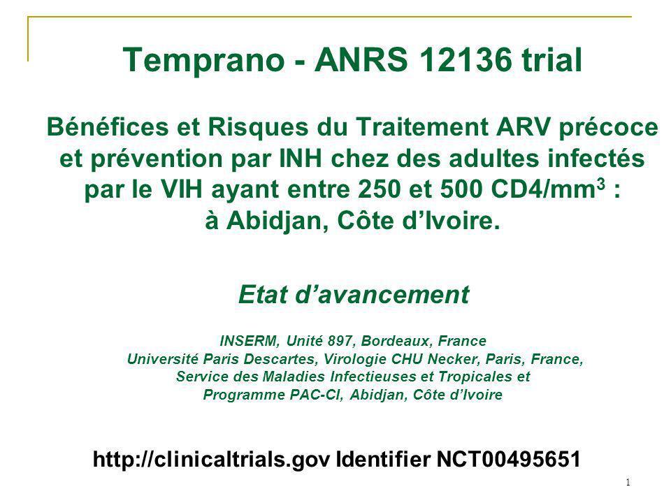 1 Temprano - ANRS 12136 trial Bénéfices et Risques du Traitement ARV précoce et prévention par INH chez des adultes infectés par le VIH ayant entre 250 et 500 CD4/mm 3 : à Abidjan, Côte dIvoire.