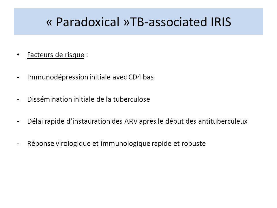 « Paradoxical »TB-associated IRIS Facteurs de risque : -Immunodépression initiale avec CD4 bas -Dissémination initiale de la tuberculose -Délai rapide