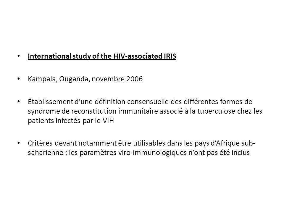 « Paradoxical »TB-associated IRIS Critères diagnostiques (INSHI) : -Tuberculose-maladie diagnostiquée, avec réponse favorable au traitement antituberculeux (stabilisation ou amélioration de létat général : sueurs nocturnes, fièvre, toux, poids) débuté avant linitiation des ARV -Manifestations cliniques survenant dans les 3 mois après initiation des ARV (ou réinitiation des ARV, ou changement des ARV pour échec) : apparition, aggravation ou rechute de symptômes de tuberculose -Exclusion dun échec par résistance aux antituberculeux, par mauvaise observance, exclusion dune maladie opportuniste, ou dune toxicité médicamenteuse