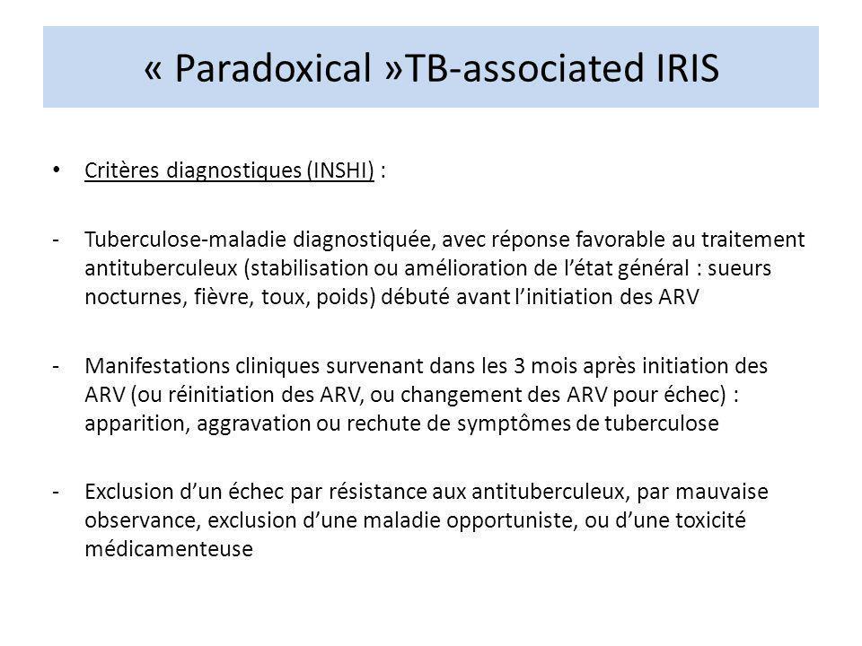 « Paradoxical »TB-associated IRIS Critères diagnostiques (INSHI) : -Tuberculose-maladie diagnostiquée, avec réponse favorable au traitement antituberc