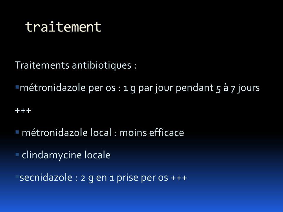 Traitements antibiotiques : métronidazole per os : 1 g par jour pendant 5 à 7 jours +++ métronidazole local : moins efficace clindamycine locale secni