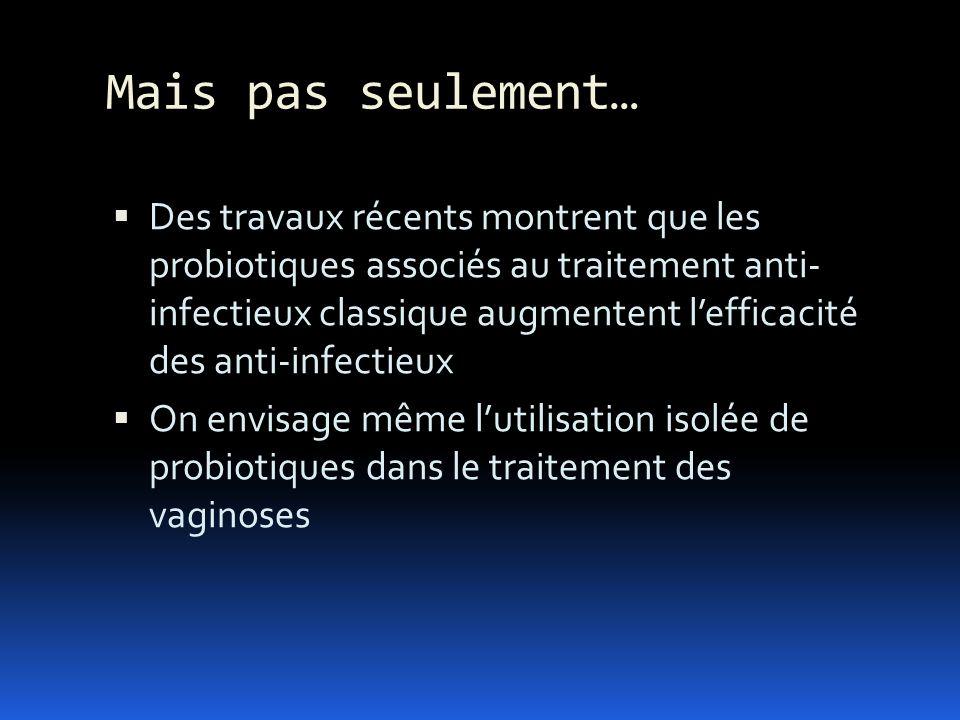 Mais pas seulement… Des travaux récents montrent que les probiotiques associés au traitement anti- infectieux classique augmentent lefficacité des ant