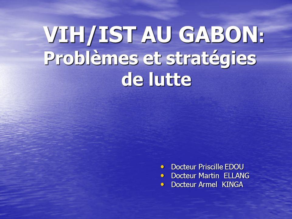 VIH/IST AU GABON : Problèmes et stratégies de lutte Docteur Priscille EDOU Docteur Priscille EDOU Docteur Martin ELLANG Docteur Martin ELLANG Docteur