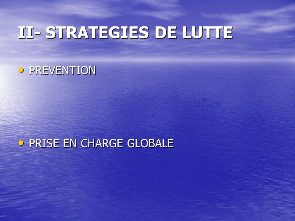 II- STRATEGIES DE LUTTE PREVENTION PREVENTION PRISE EN CHARGE GLOBALE PRISE EN CHARGE GLOBALE