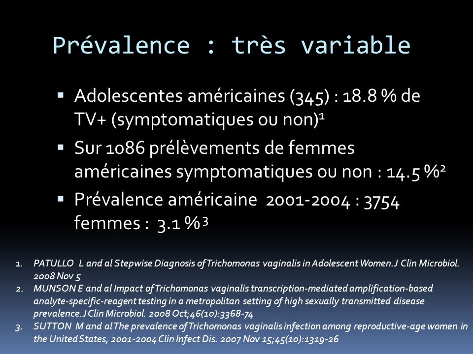Prévalence : très variable Adolescentes américaines (345) : 18.8 % de TV+ (symptomatiques ou non) 1 Sur 1086 prélèvements de femmes américaines sympto