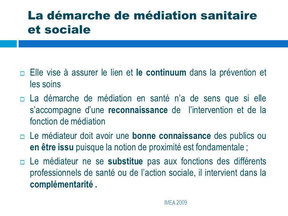 La démarche de médiation sanitaire et sociale IMEA 2009 Elle vise à assurer le lien et le continuum dans la prévention et les soins La démarche de méd