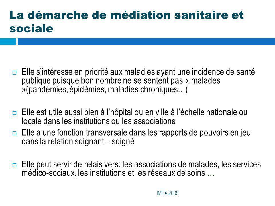 La démarche de médiation sanitaire et sociale IMEA 2009 Elle sintéresse en priorité aux maladies ayant une incidence de santé publique puisque bon nom