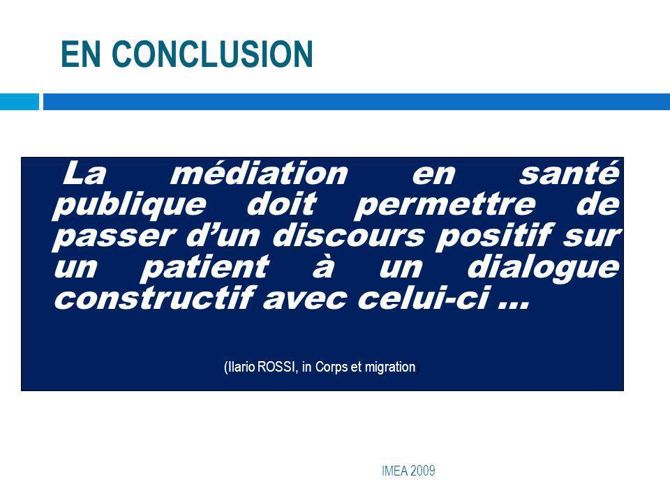EN CONCLUSION IMEA 2009 La médiation en santé publique doit permettre de passer dun discours positif sur un patient à un dialogue constructif avec cel