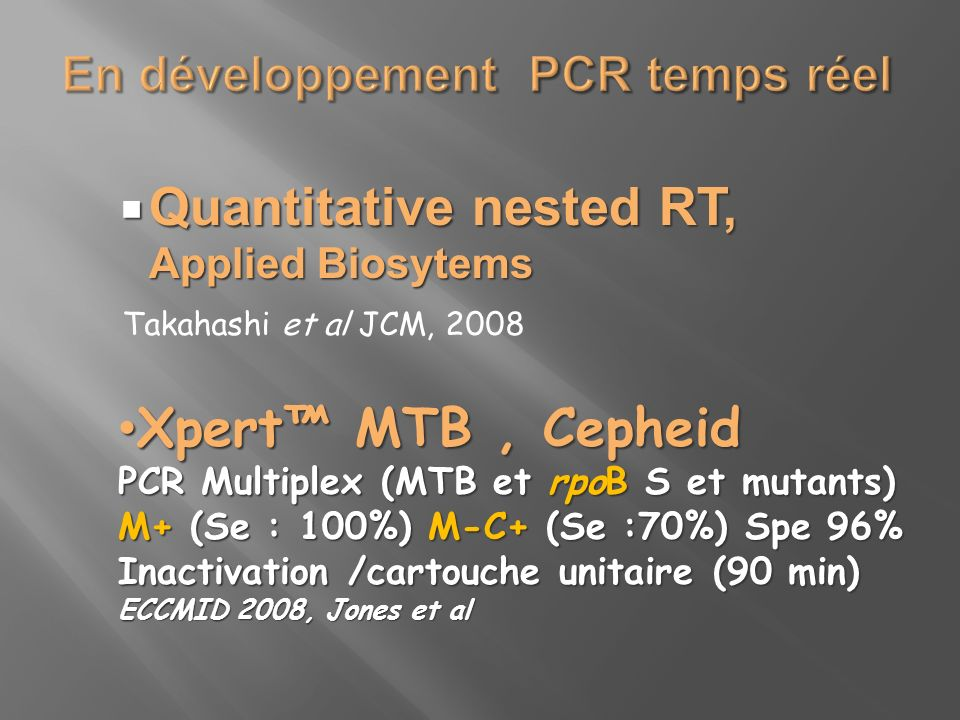 Quantitative nested RT, Applied Biosytems Quantitative nested RT, Applied Biosytems Takahashi et al JCM, 2008 Xpert MTB, Cepheid Xpert MTB, Cepheid PCR Multiplex (MTB et rpoB S et mutants) M+ (Se : 100%) M-C+ (Se :70%) Spe 96% Inactivation /cartouche unitaire (90 min) ECCMID 2008, Jones et al