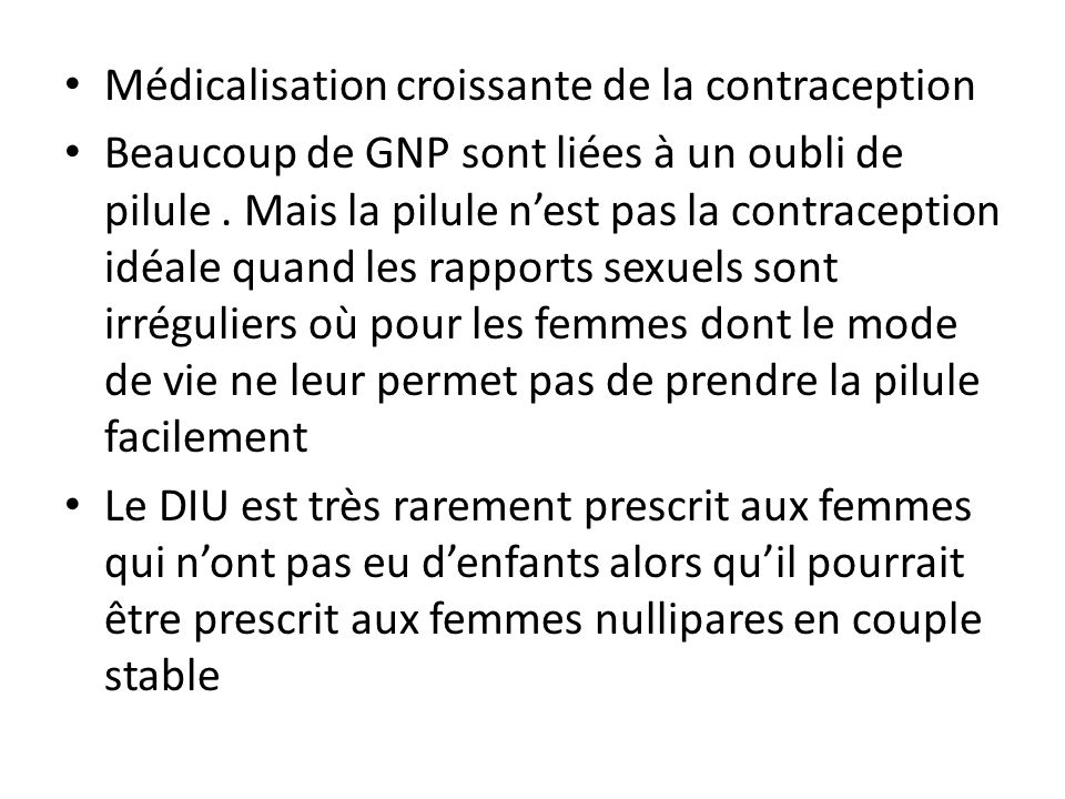 Médicalisation croissante de la contraception Beaucoup de GNP sont liées à un oubli de pilule. Mais la pilule nest pas la contraception idéale quand l