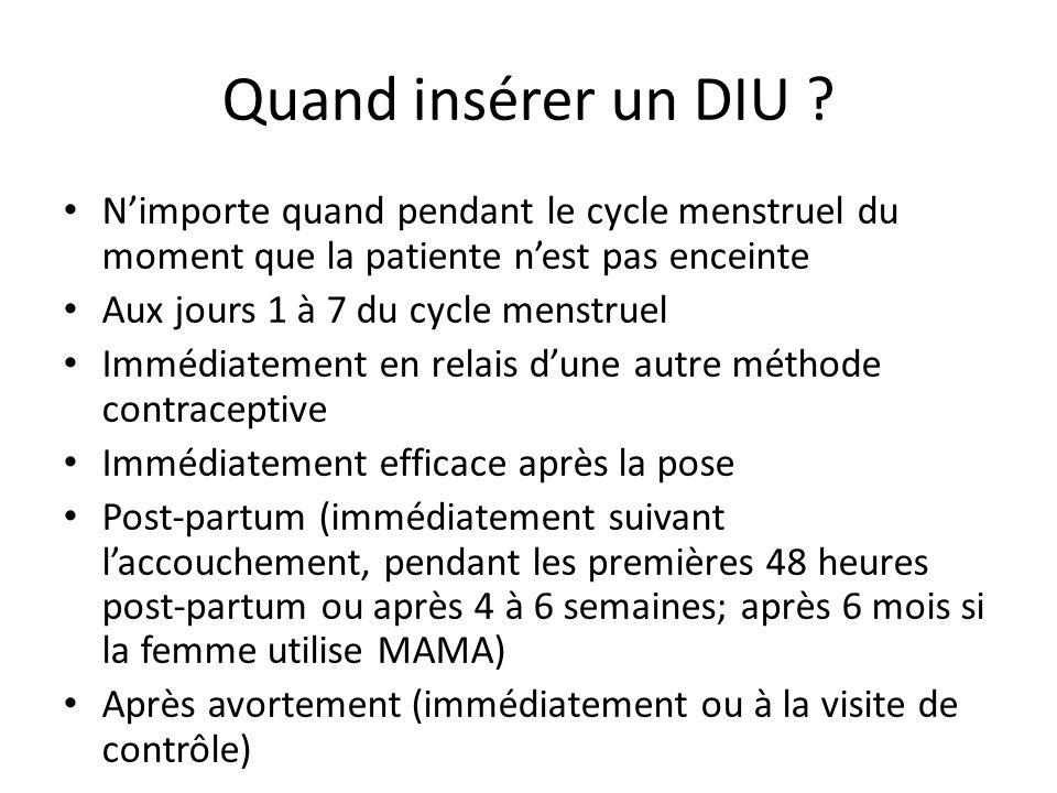 Quand insérer un DIU ? Nimporte quand pendant le cycle menstruel du moment que la patiente nest pas enceinte Aux jours 1 à 7 du cycle menstruel Immédi