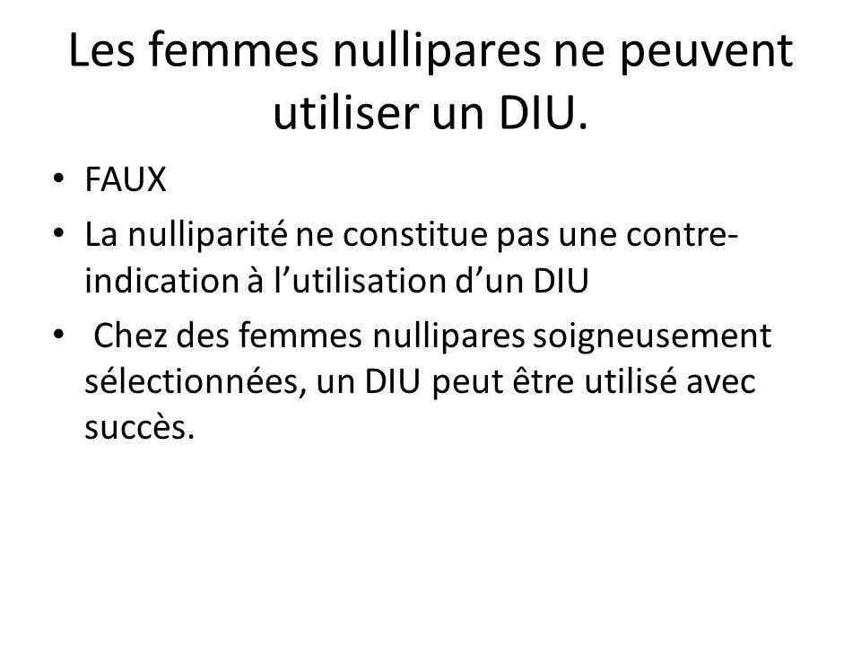 Les femmes nullipares ne peuvent utiliser un DIU. FAUX La nulliparité ne constitue pas une contre- indication à lutilisation dun DIU Chez des femmes n