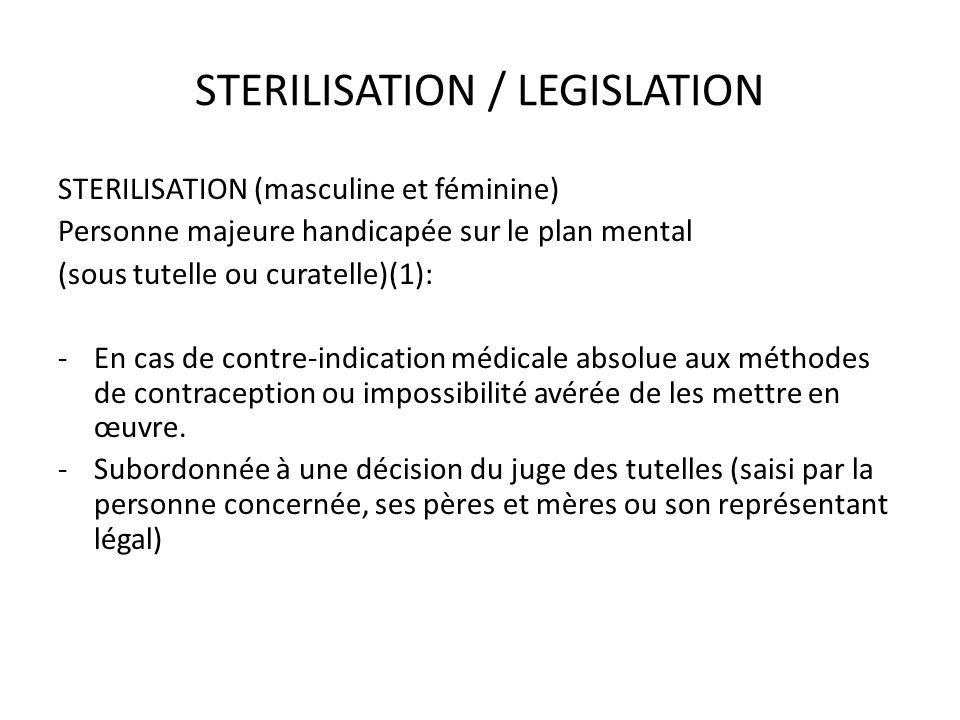 STERILISATION / LEGISLATION STERILISATION (masculine et féminine) Personne majeure handicapée sur le plan mental (sous tutelle ou curatelle)(1): -En c