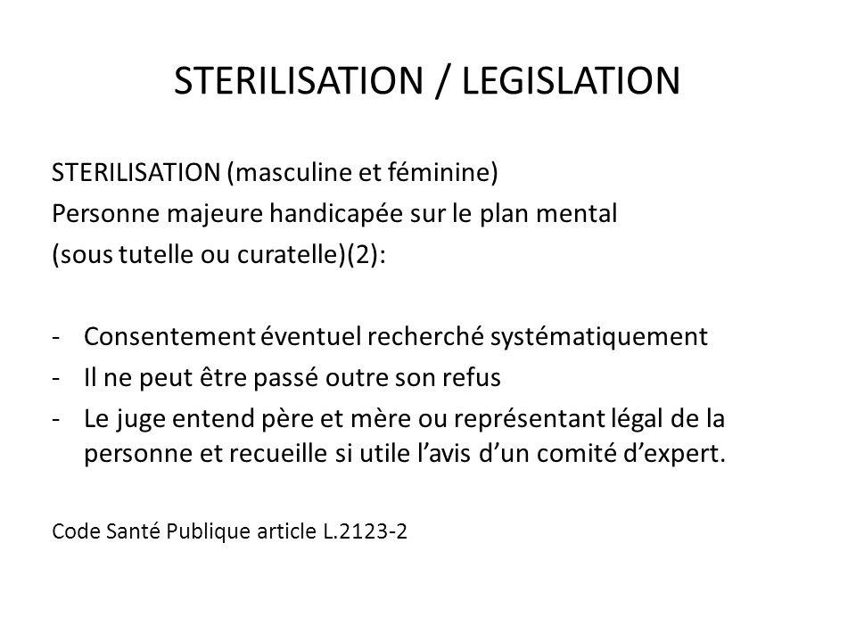 STERILISATION / LEGISLATION STERILISATION (masculine et féminine) Personne majeure handicapée sur le plan mental (sous tutelle ou curatelle)(2): -Cons