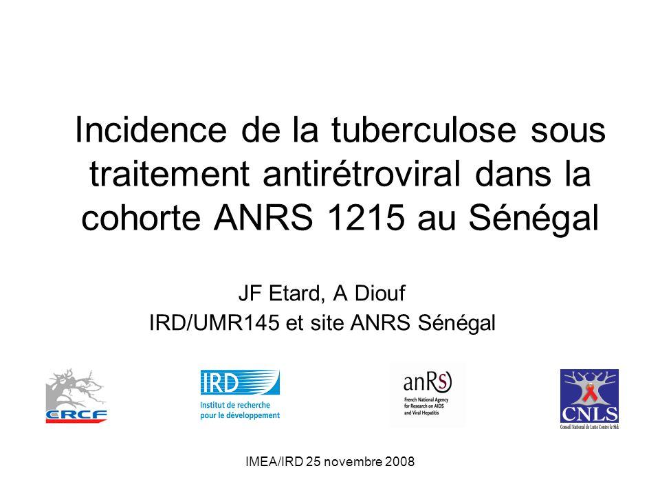 IMEA/IRD 25 novembre 2008 Incidence de la tuberculose sous traitement antirétroviral dans la cohorte ANRS 1215 au Sénégal JF Etard, A Diouf IRD/UMR145