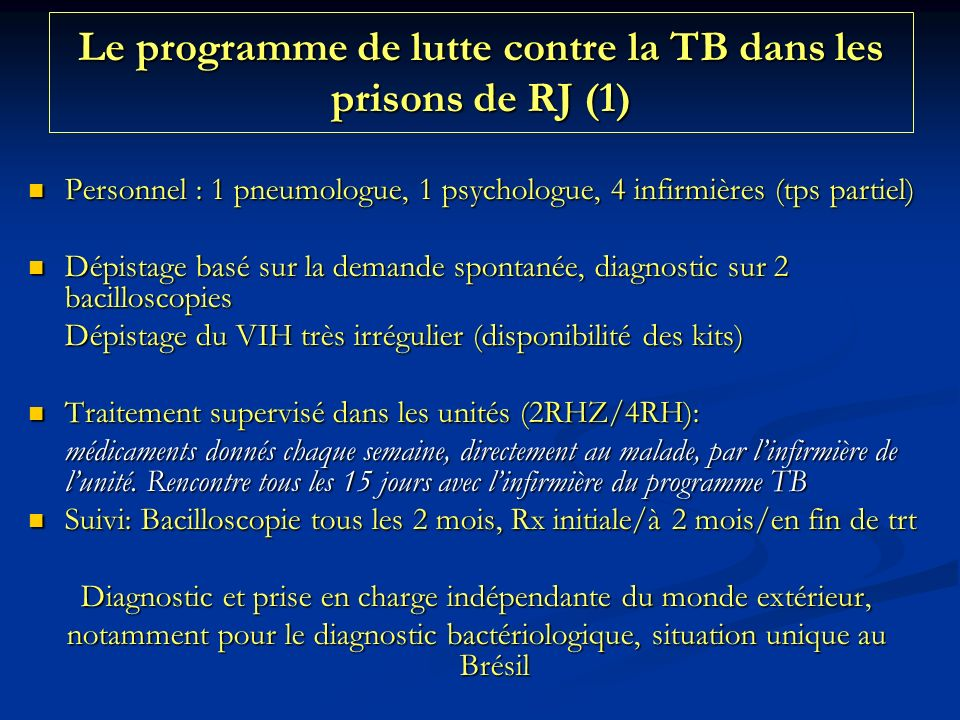 Le programme de lutte contre la TB dans les prisons de RJ (1) Personnel : 1 pneumologue, 1 psychologue, 4 infirmières (tps partiel) Personnel : 1 pneumologue, 1 psychologue, 4 infirmières (tps partiel) Dépistage basé sur la demande spontanée, diagnostic sur 2 bacilloscopies Dépistage basé sur la demande spontanée, diagnostic sur 2 bacilloscopies Dépistage du VIH très irrégulier (disponibilité des kits) Traitement supervisé dans les unités (2RHZ/4RH): Traitement supervisé dans les unités (2RHZ/4RH): médicaments donnés chaque semaine, directement au malade, par linfirmière de lunité.
