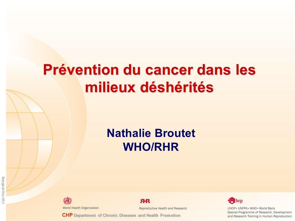 CHP Department of Chronic Diseases and Health Promotion Bangkok Dec 05 1 Prévention du cancer dans les milieux déshérités Nathalie Broutet WHO/RHR