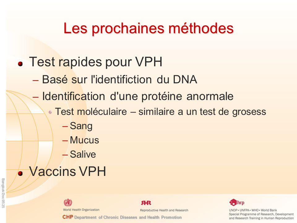 CHP Department of Chronic Diseases and Health Promotion Bangkok Dec 05 25 Les prochaines méthodes Test rapides pour VPH – Basé sur l identifiction du DNA – Identification d une protéine anormale Test moléculaire – similaire a un test de grosess –Sang –Mucus –Salive Vaccins VPH