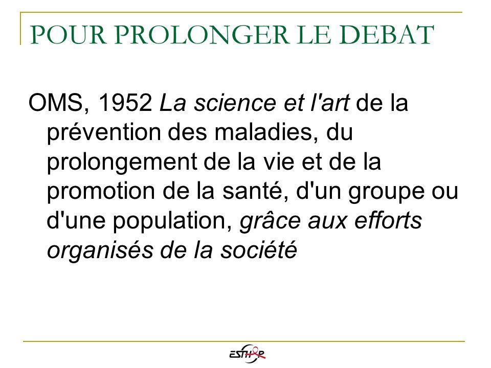 POUR PROLONGER LE DEBAT OMS, 1952 La science et l'art de la prévention des maladies, du prolongement de la vie et de la promotion de la santé, d'un gr