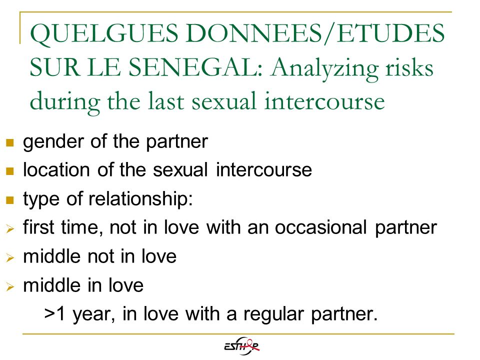 QUELQUES DONNEES/ETUDES SUR LE SENEGAL: Analyzing risks during the last sexual intercourse The two main factors are not characteristics of ego: Sex with a man: location of intercourse (context) Sex with a woman: type of the relation : spouse or not > its necessary to take these dimensions into account.