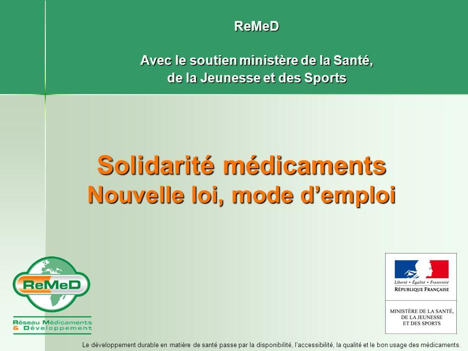 Solidarité médicaments Nouvelle loi, mode demploi ReMeD Avec le soutien ministère de la Santé, de la Jeunesse et des Sports Le développement durable e