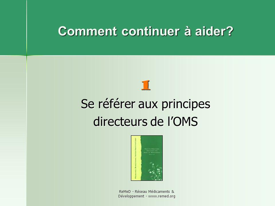 ReMeD - Réseau Médicaments & Développement - www.remed.org Comment continuer à aider? 1 Se référer aux principes directeurs de lOMS