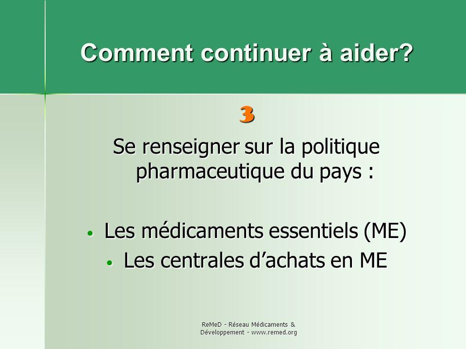 ReMeD - Réseau Médicaments & Développement - www.remed.org Comment continuer à aider? 3 Se renseigner sur la politique pharmaceutique du pays : Les mé