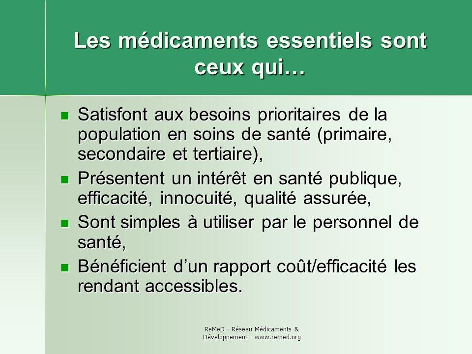 ReMeD - Réseau Médicaments & Développement - www.remed.org Les médicaments essentiels sont ceux qui… Satisfont aux besoins prioritaires de la populati