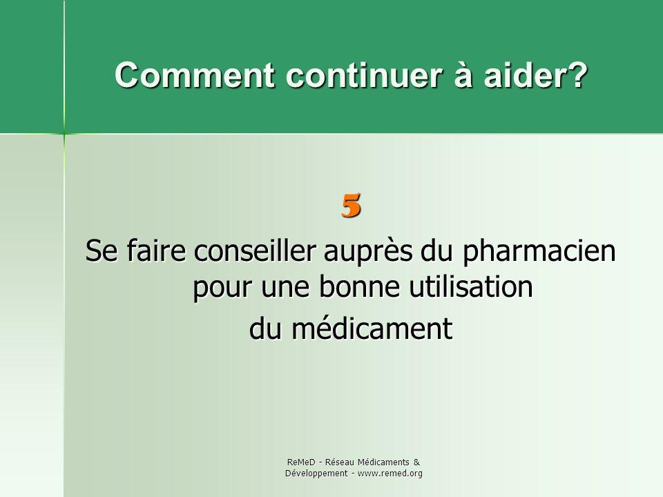 ReMeD - Réseau Médicaments & Développement - www.remed.org Comment continuer à aider? 5 Se faire conseiller auprès du pharmacien pour une bonne utilis