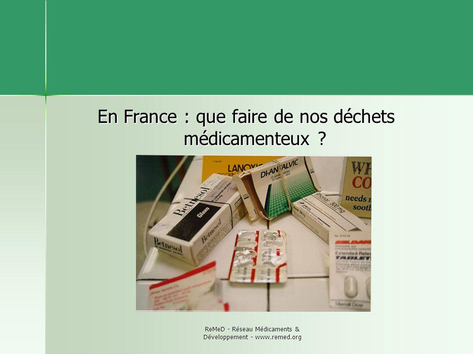 ReMeD - Réseau Médicaments & Développement - www.remed.org En France : que faire de nos déchets médicamenteux ?