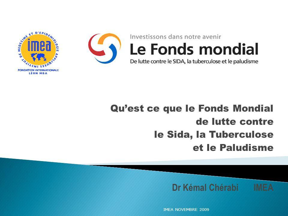 Quest ce que le Fonds Mondial de lutte contre le Sida, la Tuberculose et le Paludisme Dr Kémal Chérabi IMEA IMEA NOVEMBRE 2009