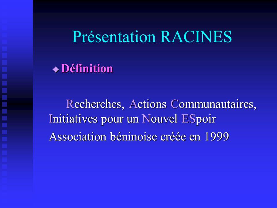 Présentation RACINES Définition Définition Recherches, Actions Communautaires, Initiatives pour un Nouvel ESpoir Association béninoise créée en 1999