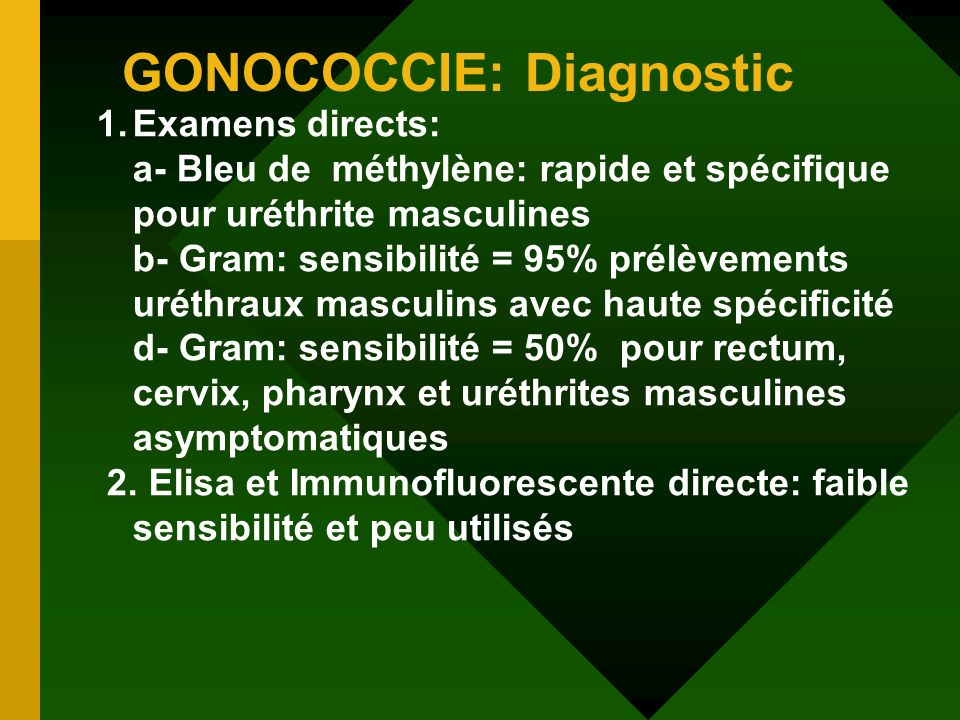 GONOCOCCIE: Diagnostic 1.Examens directs: a- Bleu de méthylène: rapide et spécifique pour uréthrite masculines b- Gram: sensibilité = 95% prélèvements