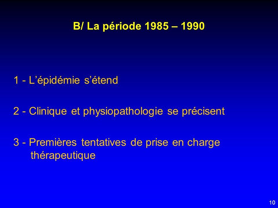 10 B/ La période 1985 – 1990 1 - Lépidémie sétend 2 - Clinique et physiopathologie se précisent 3 - Premières tentatives de prise en charge thérapeuti