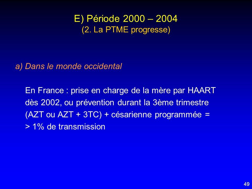 49 E) Période 2000 – 2004 (2. La PTME progresse) a) Dans le monde occidental En France : prise en charge de la mère par HAART dès 2002, ou prévention
