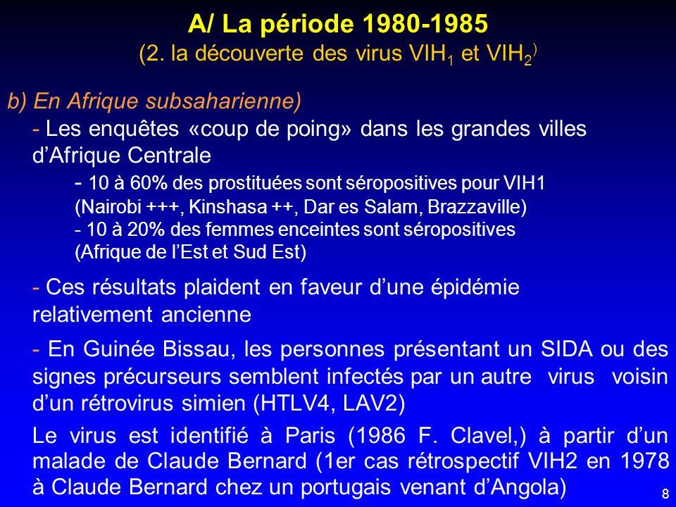 29 C/ La période 1990 - 1995 3 – La prise en charge des sujets infectés par le VIH a) Dans le monde occidental Le nombre annuel des cas de SIDA est freiné par - lefficacité de la prévention primaire par CTX - la relative efficacité des bithérapies (AZT–ddI ou AZT- ddC) qui obtiennent une baisse de la CV de 1 log pendant 12 à 18 mois (avec bénéfice immunoclinique concomittant) Les structures daccueil (hôpital et ville) se développent (maisons de suivi – Aparts)