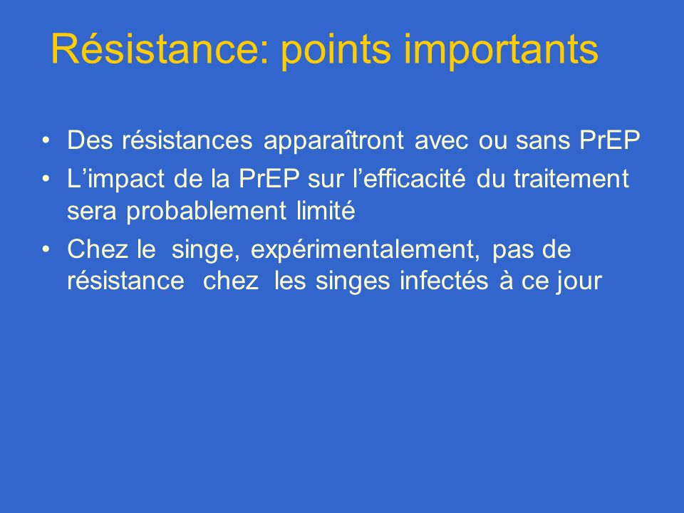 Résistance: points importants Des résistances apparaîtront avec ou sans PrEP Limpact de la PrEP sur lefficacité du traitement sera probablement limité Chez le singe, expérimentalement, pas de résistance chez les singes infectés à ce jour