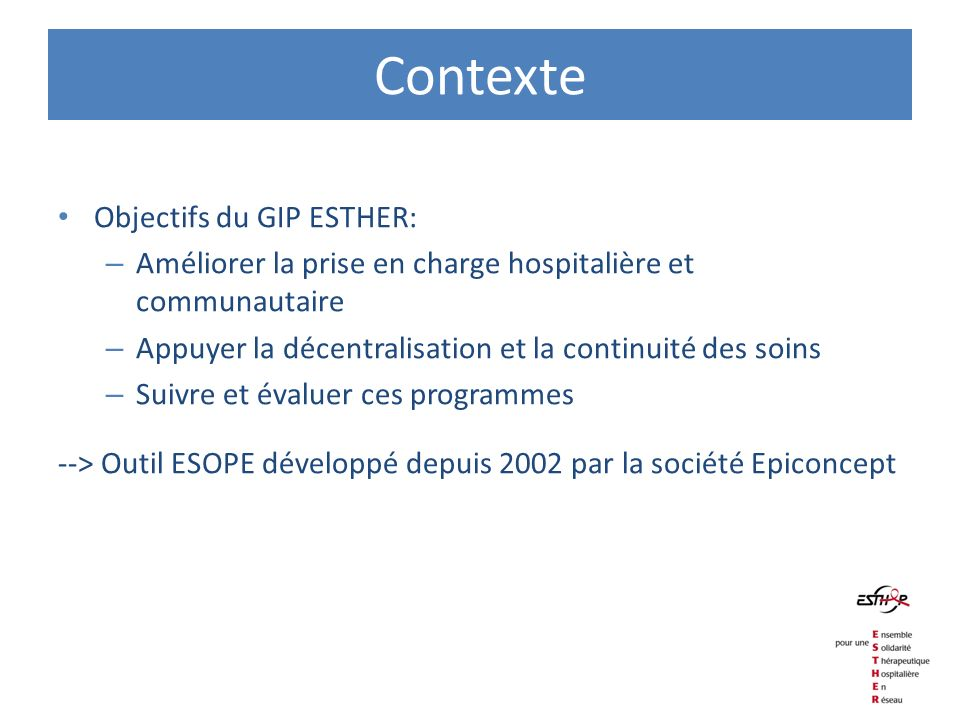 Contexte Objectifs du GIP ESTHER: – Améliorer la prise en charge hospitalière et communautaire – Appuyer la décentralisation et la continuité des soin