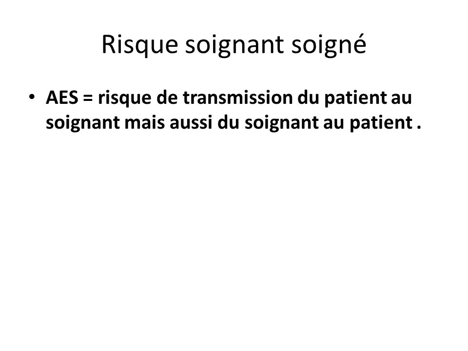 Risque soignant soigné AES = risque de transmission du patient au soignant mais aussi du soignant au patient.