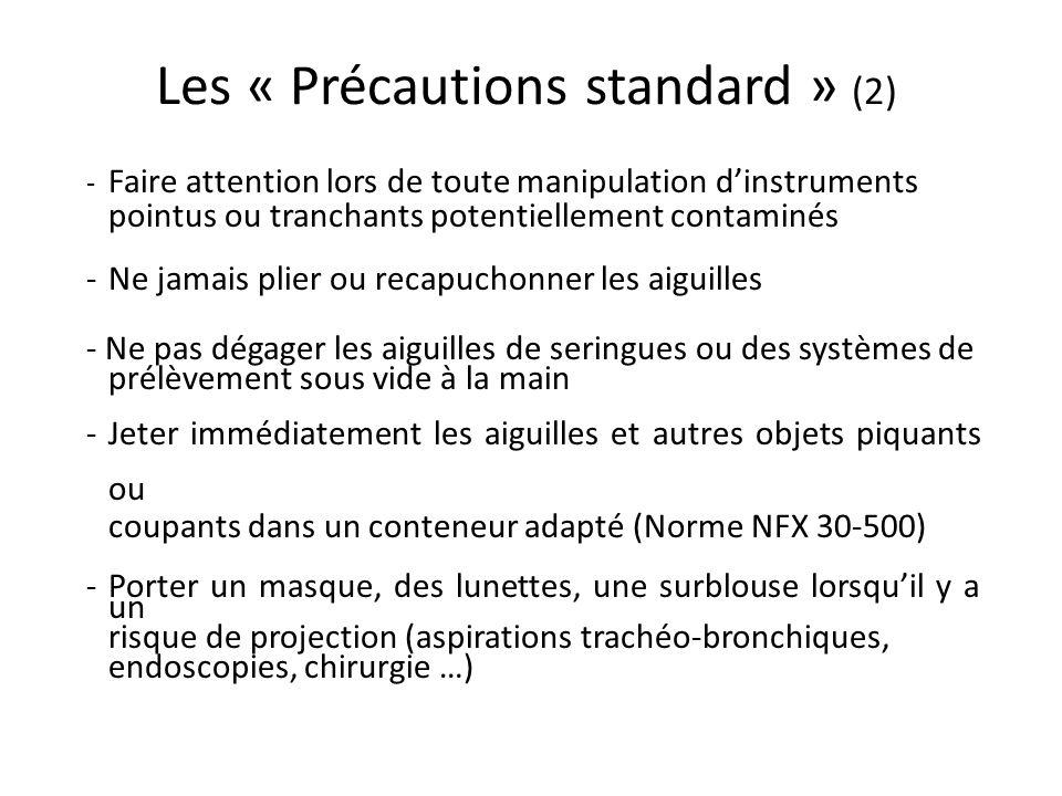 Les « Précautions standard » (2) - Faire attention lors de toute manipulation dinstruments pointus ou tranchants potentiellement contaminés -Ne jamais plier ou recapuchonner les aiguilles - Ne pas dégager les aiguilles de seringues ou des systèmes de prélèvement sous vide à la main - Jeter immédiatement les aiguilles et autres objets piquants ou coupants dans un conteneur adapté (Norme NFX 30-500) - Porter un masque, des lunettes, une surblouse lorsquil y a un risque de projection (aspirations trachéo-bronchiques, endoscopies, chirurgie …)